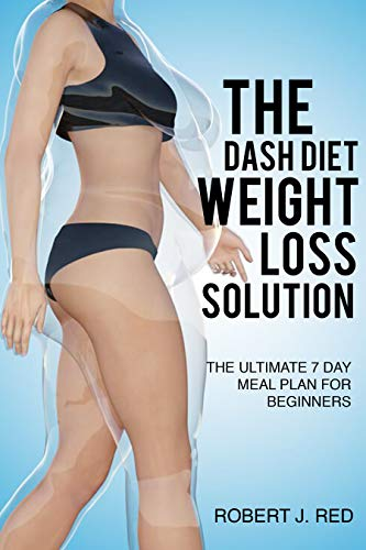 The Dash Diet Weight Loss Solution: The Ultimate 7 Day Meal Plan for Beginners, Dash Diet Action Plan, Dash Diet handout, Foods to eat on the Dash Diet (Diets)