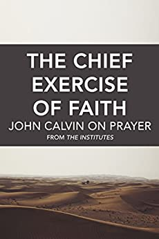 The Chief Exercise of Faith: John Calvin on Prayer by [Calvin, John]