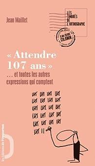 Attendre 107 ans : Et toutes les autres expressions qui comptent par Jean Maillet
