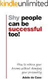 Shy people can be successful too!:How to Achieve Your Dreams without Changing Your Personality