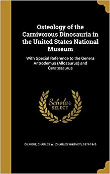 Book Osteology of the Carnivorous Dinosauria in the United States National Museum: With Special Reference to the Genera Antrodemus (Allosaurus) and Ceratosaurus