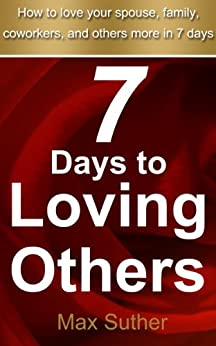 7 Days to Loving Others: A 7 Day Journey To Loving Others More (7 Day Devotions Book 1) by [Suther, Max]