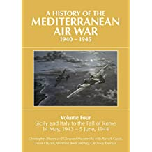 A History of the Mediterranean Air War, 1940 - 1945: Volume Four: Sicily and Italy to the fall of Rome 14 May, 1943 - 5 June, 1944