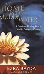 At Home in the Muddy Water: A Guide to Finding Peace Within Everyday Chaos by Ezra Bayda (2004-11-09)