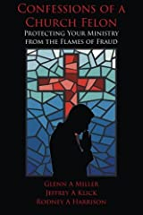 Confessions of a Church Felon: Protecting Your Ministry from the Flames of Fraud Paperback