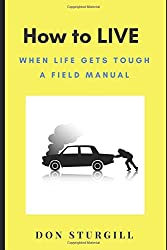 How to LIVE: When Life Gets Tough - A Field Manual (Roadturn Principles)