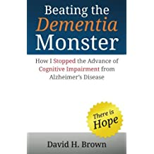Beating the Dementia Monster: How I stopped the advance of cognitive impairment from Alzheimer's Disease