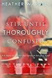 Stir until Thoroughly Confused, Heather Wardell, 145645613X