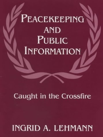 Lehmann, Ingrid's Peacekeeping and Public Information: Caught in the Crossfire (Cass Series on Peacekeeping, 5) 1st (first) edition by Lehmann, Ingrid published by Routledge [Hardcover] (1999)