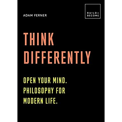 Think Differently: Open your mind. Philosophy for modern life: 20 thought-provoking lessons (BUILD+BECOME)