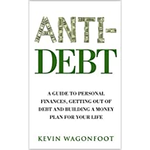 Anti-Debt: A Guide To Personal Finance Getting Out Of Debt And Building A Money Plan For Your Life (Anti Series Book 3)