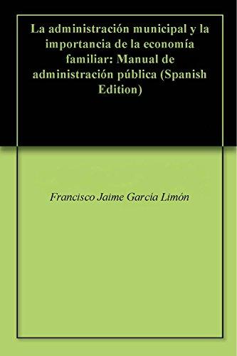 La administracin municipal y la importancia de la economa familiar: Manual de administracin pblica (Spanish Edition)