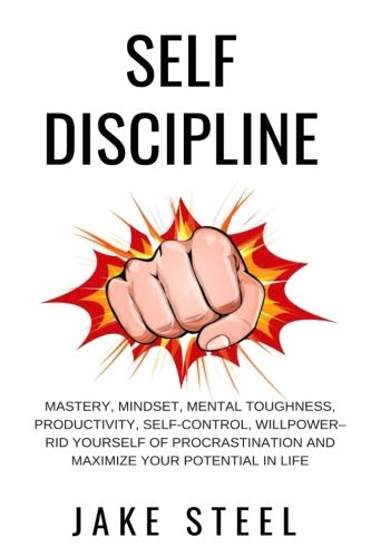 Self Discipline: Mastery, Mindset, Mental Toughness, Productivity, Self-Control, Willpower – Rid Yourself of Procrastination and Maximize Your Potential in Life