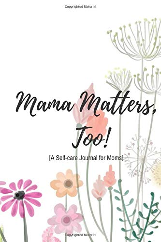 Mama Matters, Too: [A Self-care Journal For Moms]