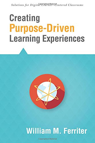 Creating Purpose-Driven Learning Experiences (Solutions) (Prepare Students with the Analytical Facilities They Will Need in College and the Workplace) ... for Digital Learner-centered Classrooms)