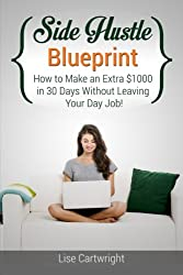 Side Hustle Blueprint: How to Make an Extra $1000 in 30 Days Without Leaving Your Day Job! (SHB Series) (Volume 1)
