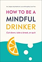 How to Be a Mindful Drinker: Cut Down, Take a Break, or Quit
