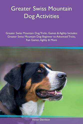 Greater Swiss Mountain Dog Activities Greater Swiss Mountain Dog Tricks, Games & Agility Includes: Greater Swiss Mountain Dog Beginner to Advanced Tricks, Fun Games, Agility & More pdf
