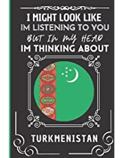 """I Might Look Like Im Listening To You But In My Head Im Thinking About Turkmenistan: Awesome Journal Notepad Gift for Turkmenistan Lovers 