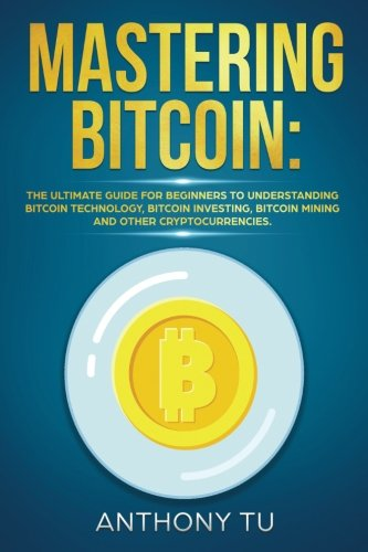 Mastering Bitcoin: The Ultimate guide for Beginners to Understanding Bitcoin Technology, Bitcoin Investing, Bitcoin mining and Other Cryptocurrencies