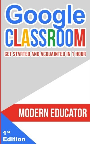 Google Classroom: Get Started and Acquainted in 1 Hr (Modern Educator - Google Classroom) (Volume 1)