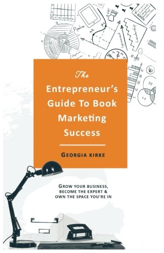The-Entrepreneurs-Guide-To-Book-Marketing-Success-Grow-Your-Business-Become-The-Expert-Own-The-Space-Youre-In