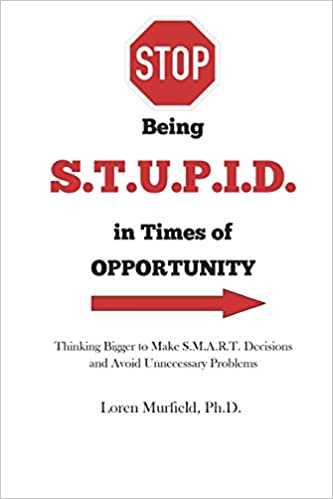 STOP being S.T.U.P.I.D. in Times of Opportunity: Thinking Bigger to Make S.M.A.R.T. Decisions and Avoid Unnecessary Problems