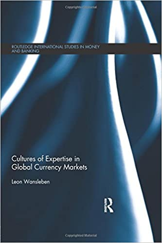 Cultures of Expertise in Global Currency Markets (Routledge International Studies in Money and Banking)