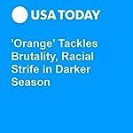 'Orange' Tackles Brutality, Racial Strife in Darker Season | Patrick Ryan