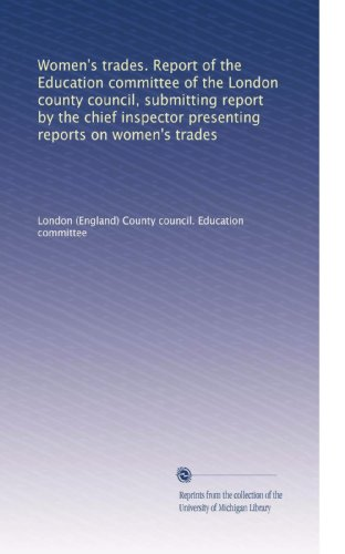Women's trades. Report of the Education committee of the London county council, submitting report by the chief inspector presenting reports on women's trades