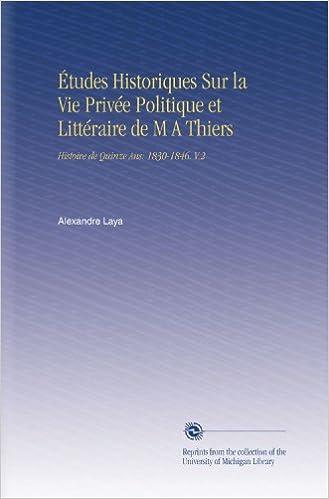 Lire un Études Historiques Sur la Vie Privée Politique et Littéraire de M A Thiers: Histoire de Quinze Ans: 1830-1846. V.2 pdf, epub