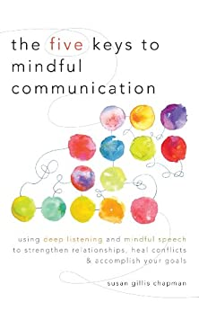 The Five Keys to Mindful Communication: Using Deep Listening and Mindful Speech to Strengthen Relationships, Heal Conflicts, and Accomplish Your Goals by [Chapman, Susan Gillis]
