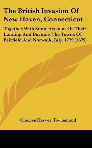 The British Invasion Of New Haven, Connecticut: Together With Some Account Of Their Landing And Burning The Towns Of Fairfield And Norwalk, July, 1779 (1879)