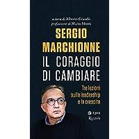Sergio Marchionne. Il coraggio di cambiare. Tre lezioni sulla leadership e la crescita
