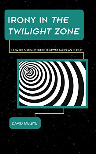 Irony in The Twilight Zone: How the Series Critiqued Postwar American Culture (Science Fiction Television)