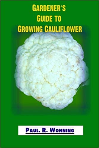 Gardener's Guide to Growing Cauliflower: A Primer on the Culture of Cauliflower: Volume 16 (Gardener's Guide to Growing Your Vegetable Garden)