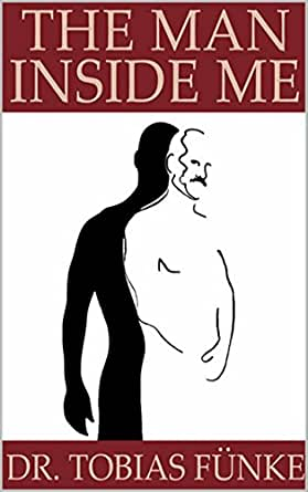 Amazon The Man Inside Me Ebook Tobias Fnke Kindle Store