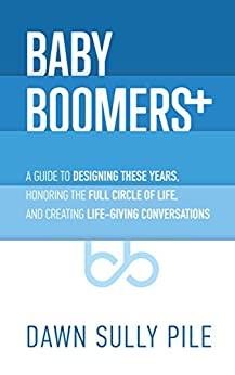 Baby Boomers +: A guide to designing these years, honoring the full circle of life, and creating life-giving conversations by [Sully Pile, Dawn]