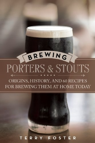 Brewing Porters and Stouts: Origins, History, and 60 Recipes for Brewing Them at Home Today by Terry Foster