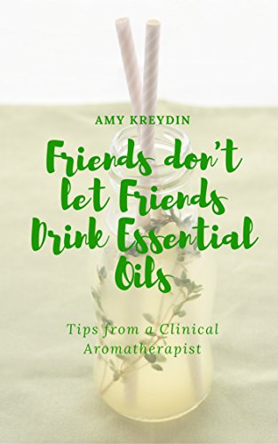 (Friends Don't Let Friends Drink Essential Oils (Tips from a Clinical Aromatherapist Book 1) )