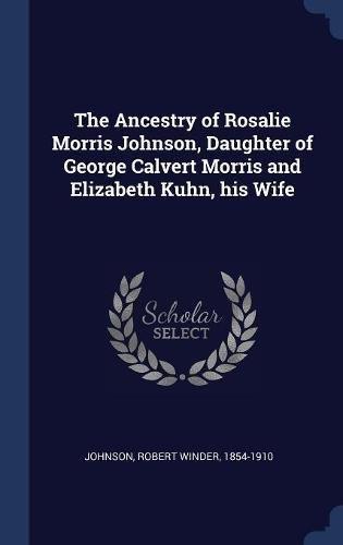 The Ancestry of Rosalie Morris Johnson, Daughter of George Calvert Morris and Elizabeth Kuhn, his Wife