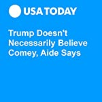 Trump Doesn't Necessarily Believe Comey, Aide Says | David Jackson,Kevin Johnson