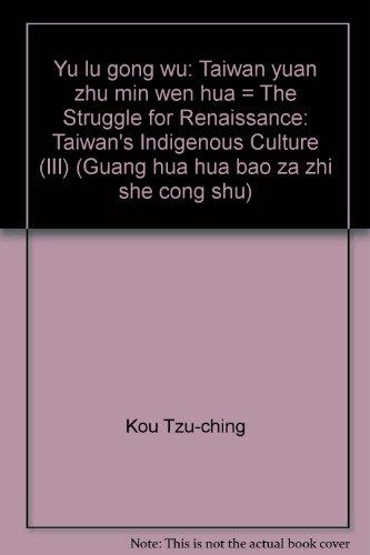 Yu lu gong wu: Taiwan yuan zhu min wen hua = The Struggle for Renaissance: Taiwan's Indigenous Culture (III) (Guang hua hua bao za zhi she cong shu) (Mandarin Chinese and English Edition)