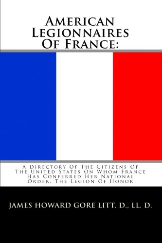 American Legionnaires Of France: A Directory Of The Citizens Of The United States On Whom France Has Conferred Her National Order, The Legion Of Honor PDF