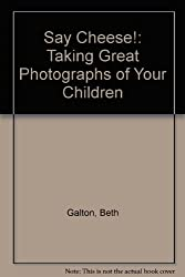 Say Cheese!: Taking Great Photographs of Your Children