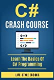 C#: C# CRASH COURSE - Beginner's Course To Learn The Basics Of C# Programming Language: (c#, c programming, c, java, python, angularjs, c++ programming)