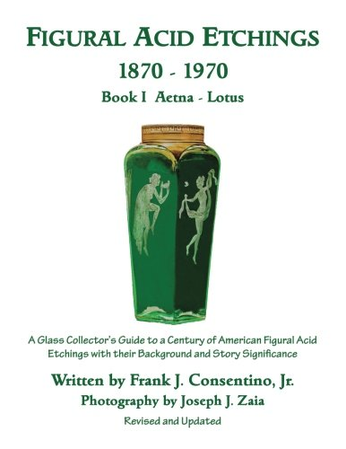 Figural Acid Etchings 1870-1970, Book I, Aetna - Lotus: A Glass Collector's Guide to a Century of American Figural Acid Etchings with their Background and Story Significance (Volume - Glasses Aetna