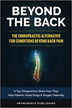 Beyond The Back: The Chiropractic Alternative For Conditions Beyond Back Pain: 9 Top Chiropractors Share How They Help Patients Avoid Drugs and Surgery Naturally