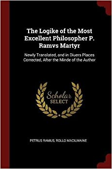 Book The Logike of the Most Excellent Philosopher P. Ramvs Martyr: Newly Translated, and in Diuers Places Corrected, After the Minde of the Author