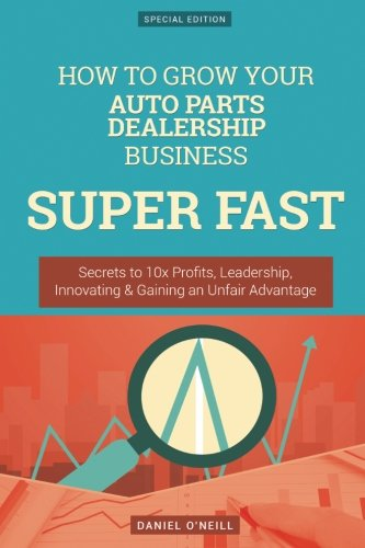 How To Grow Your Auto Parts Dealership Business SUPER FAST: Secrets to 10x Profits, Leadership, Innovation & Gaining an Unfair Advantage (Oneill Auto)